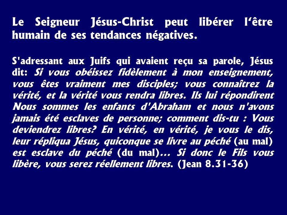 Le Seigneur Jésus-Christ peut libérer lêtre humain de ses tendances négatives. S'adressant aux Juifs qui avaient reçu sa parole, Jésus dit: Si vous ob