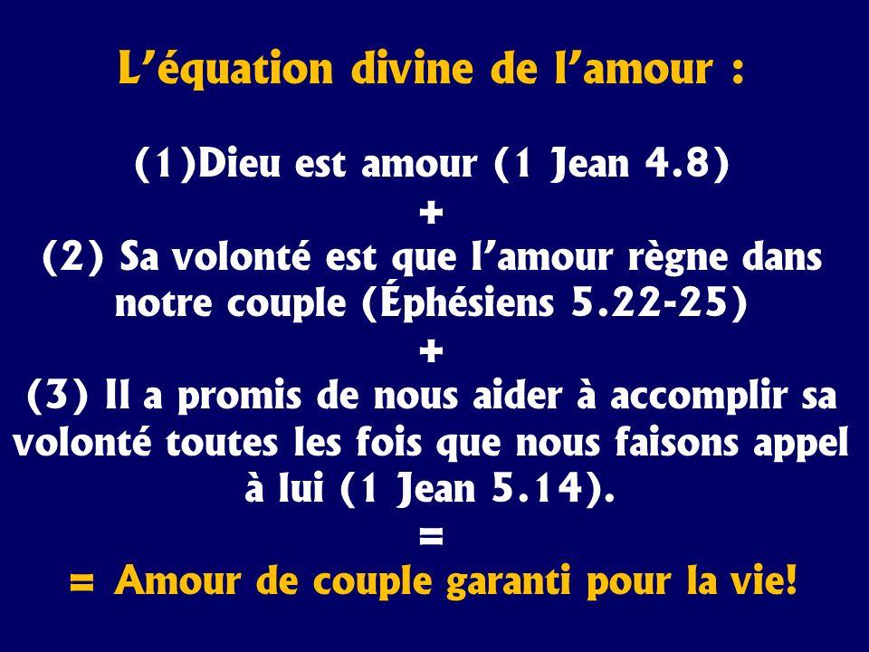 Léquation divine de lamour : (1) Dieu est amour (1 Jean 4.8) + (2) Sa volonté est que lamour règne dans notre couple (Éphésiens 5.22-25) + (3) Il a pr