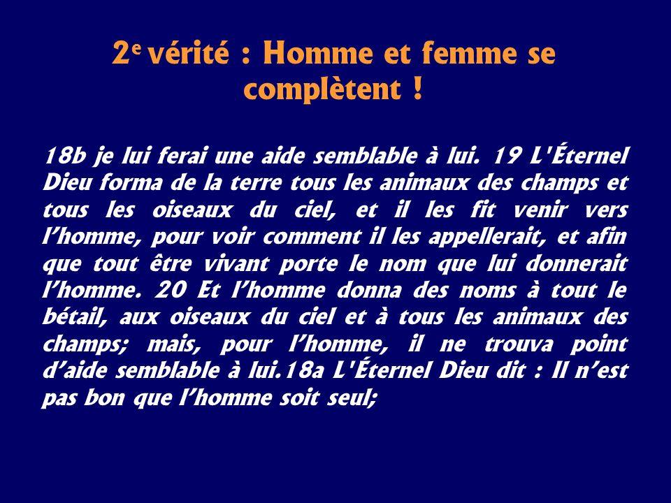 2 e vérité : Homme et femme se complètent ! 18b je lui ferai une aide semblable à lui. 19 L'Éternel Dieu forma de la terre tous les animaux des champs