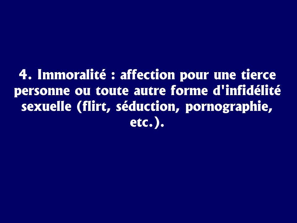 4. Immoralité : affection pour une tierce personne ou toute autre forme d'infidélité sexuelle (flirt, séduction, pornographie, etc.).