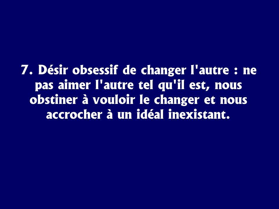7. Désir obsessif de changer l'autre : ne pas aimer l'autre tel qu'il est, nous obstiner à vouloir le changer et nous accrocher à un idéal inexistant.