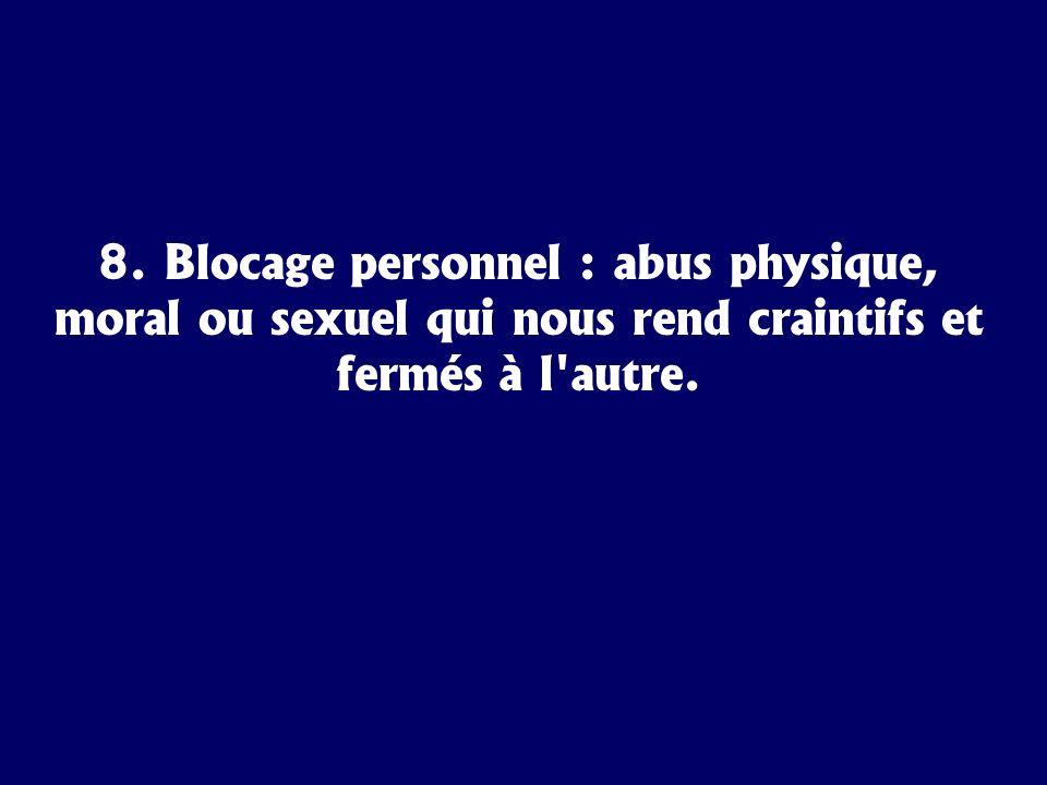 8. Blocage personnel : abus physique, moral ou sexuel qui nous rend craintifs et fermés à l'autre.