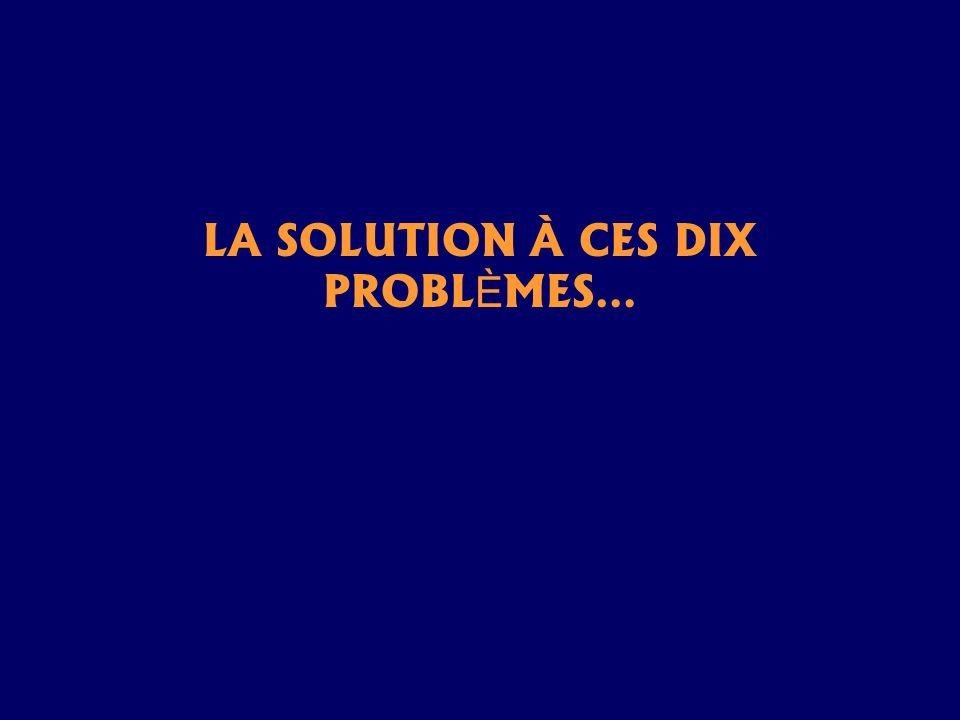 LA SOLUTION À CES DIX PROBLÈMES…