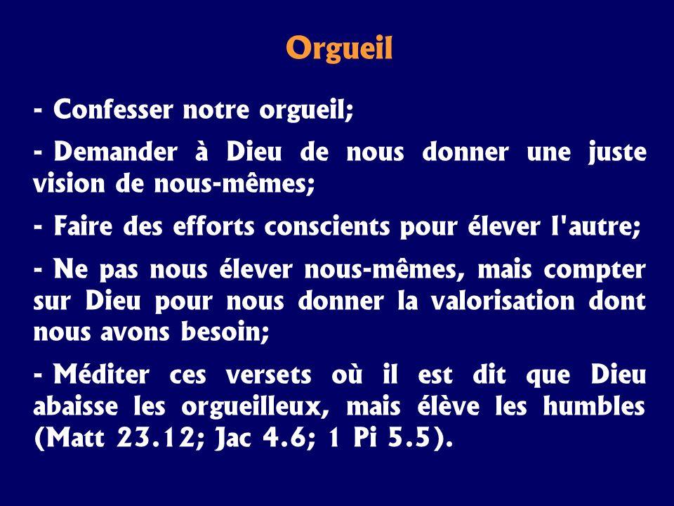 Orgueil - Confesser notre orgueil; - Demander à Dieu de nous donner une juste vision de nous-mêmes; - Faire des efforts conscients pour élever l'autre