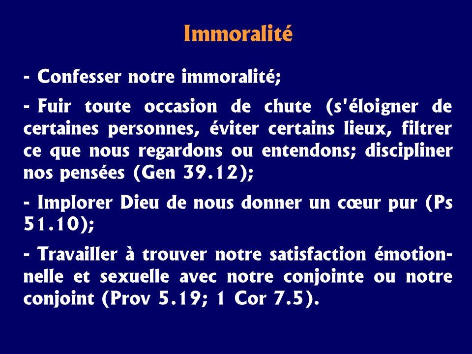 Immoralité - Confesser notre immoralité; - Fuir toute occasion de chute (s'éloigner de certaines personnes, éviter certains lieux, filtrer ce que nous