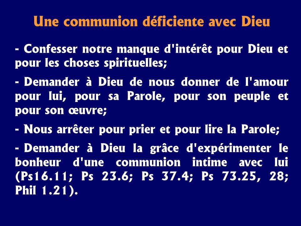 Une communion déficiente avec Dieu - Confesser notre manque d'intérêt pour Dieu et pour les choses spirituelles; - Demander à Dieu de nous donner de l