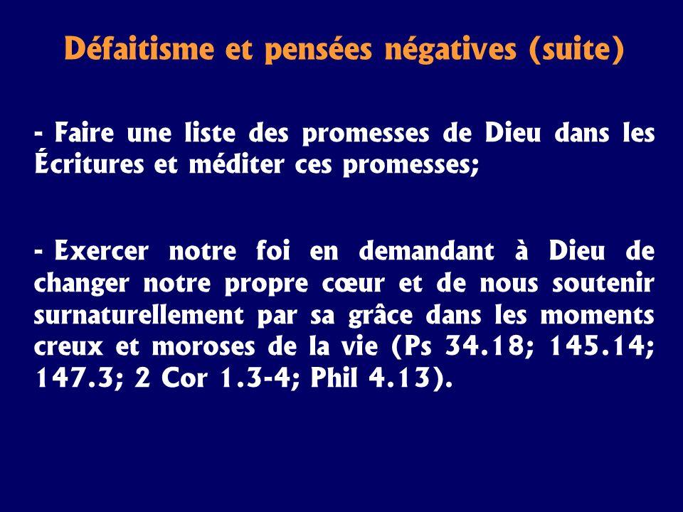 Défaitisme et pensées négatives (suite) - Faire une liste des promesses de Dieu dans les Écritures et méditer ces promesses; - Exercer notre foi en de