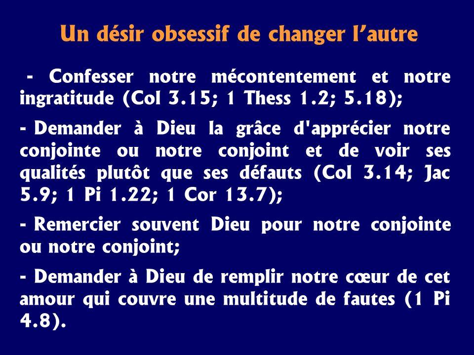 Un désir obsessif de changer lautre - Confesser notre mécontentement et notre ingratitude (Col 3.15; 1 Thess 1.2; 5.18); - Demander à Dieu la grâce d'