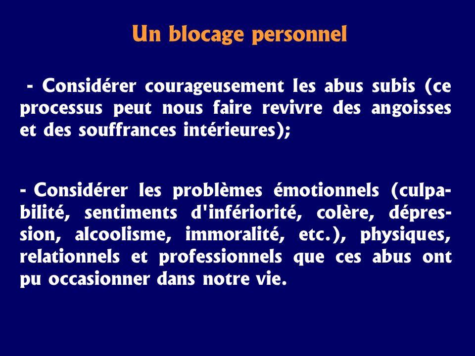 Un blocage personnel - Considérer courageusement les abus subis (ce processus peut nous faire revivre des angoisses et des souffrances intérieures); -
