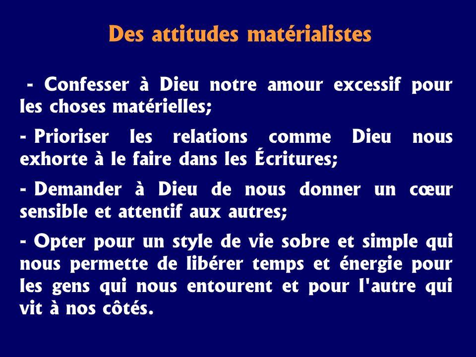 Des attitudes matérialistes - Confesser à Dieu notre amour excessif pour les choses matérielles; - Prioriser les relations comme Dieu nous exhorte à l