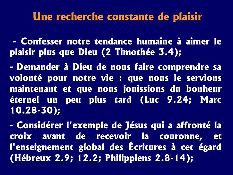Une recherche constante de plaisir - Confesser notre tendance humaine à aimer le plaisir plus que Dieu (2 Timothée 3.4); - Demander à Dieu de nous fai