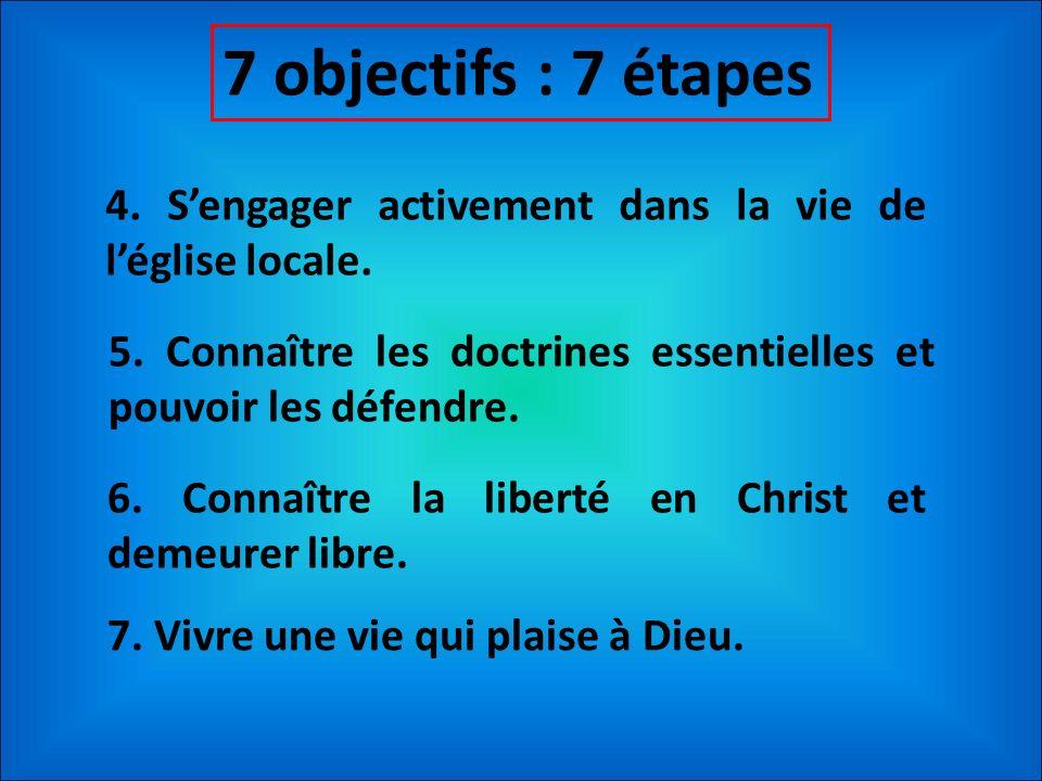 7 objectifs : 7 étapes 4. Sengager activement dans la vie de léglise locale. 5. Connaître les doctrines essentielles et pouvoir les défendre. 6. Conna