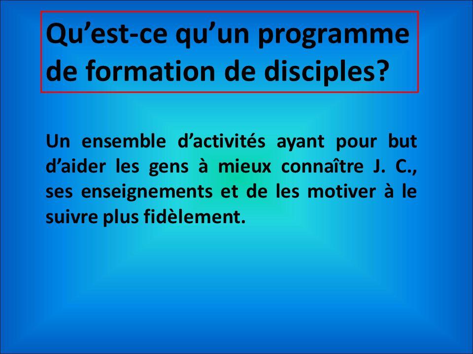 Quest-ce quun programme de formation de disciples? Un ensemble dactivités ayant pour but daider les gens à mieux connaître J. C., ses enseignements et