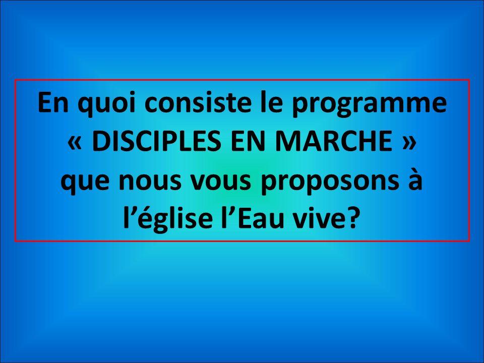 En quoi consiste le programme « DISCIPLES EN MARCHE » que nous vous proposons à léglise lEau vive?