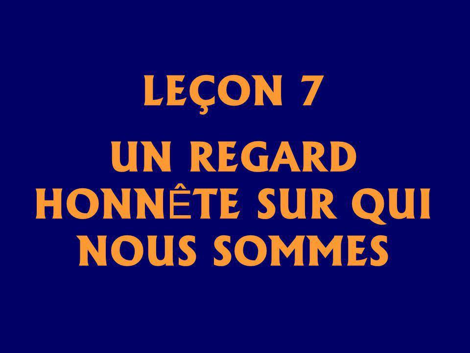 LEÇON 7 UN REGARD HONNÊTE SUR QUI NOUS SOMMES