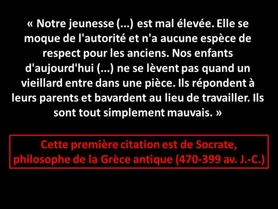 Cette première citation est de Socrate, philosophe de la Grèce antique (470-399 av. J.-C.) « Notre jeunesse (...) est mal élevée. Elle se moque de l'a