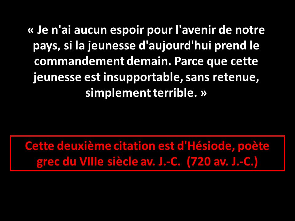 Cette deuxième citation est d'Hésiode, poète grec du VIIIe siècle av. J.-C. (720 av. J.-C.) « Je n'ai aucun espoir pour l'avenir de notre pays, si la