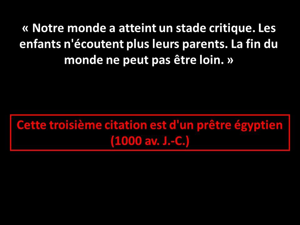 Cette troisième citation est d'un prêtre égyptien (1000 av. J.-C.) « Notre monde a atteint un stade critique. Les enfants n'écoutent plus leurs parent