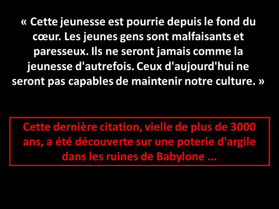 Cette dernière citation, vielle de plus de 3000 ans, a été découverte sur une poterie d'argile dans les ruines de Babylone... « Cette jeunesse est pou