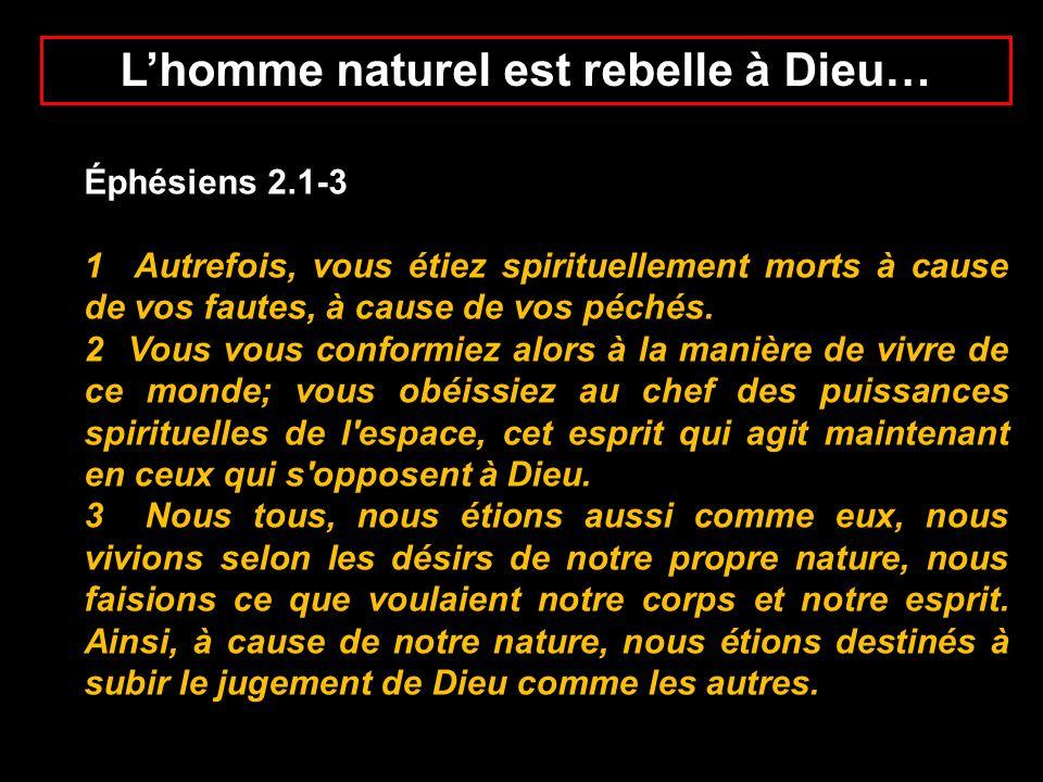 Lhomme naturel est rebelle à Dieu… Éphésiens 2.1-3 1 Autrefois, vous étiez spirituellement morts à cause de vos fautes, à cause de vos péchés. 2 Vous