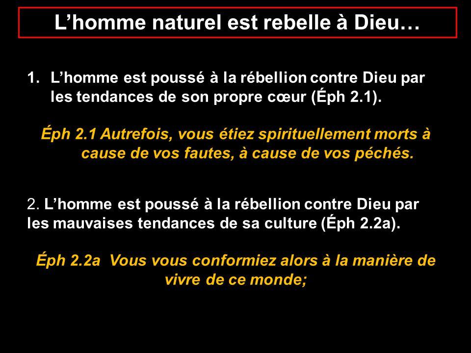 Lhomme naturel est rebelle à Dieu… 1.Lhomme est poussé à la rébellion contre Dieu par les tendances de son propre cœur (Éph 2.1). Éph 2.1 Autrefois, v