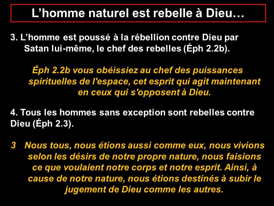 Lhomme naturel est rebelle à Dieu… 3. Lhomme est poussé à la rébellion contre Dieu par Satan lui-même, le chef des rebelles (Éph 2.2b). Éph 2.2b vous