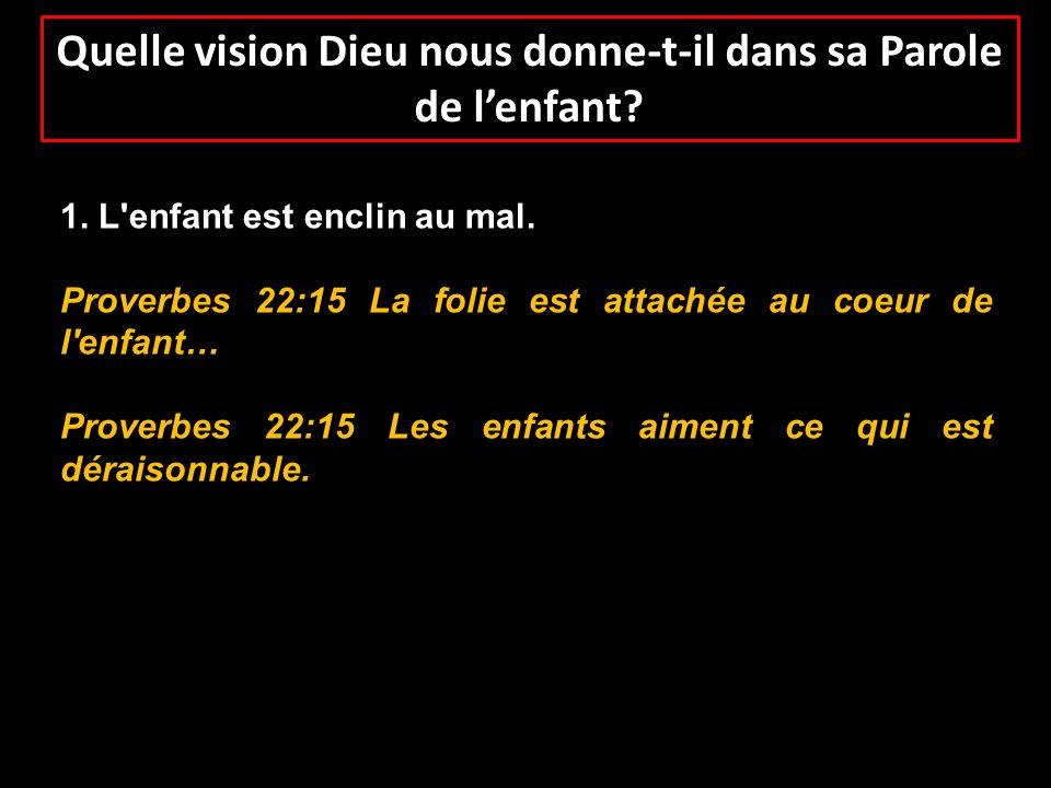Quelle vision Dieu nous donne-t-il dans sa Parole de lenfant? 1. L'enfant est enclin au mal. Proverbes 22:15 La folie est attachée au coeur de l'enfan