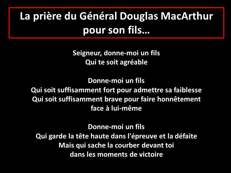 La prière du Général Douglas MacArthur pour son fils… Seigneur, donne-moi un fils Qui te soit agréable Donne-moi un fils Qui soit suffisamment fort po