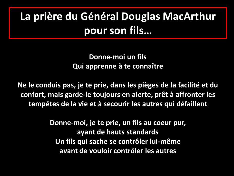 La prière du Général Douglas MacArthur pour son fils… Donne-moi un fils Qui apprenne à te connaître Ne le conduis pas, je te prie, dans les pièges de