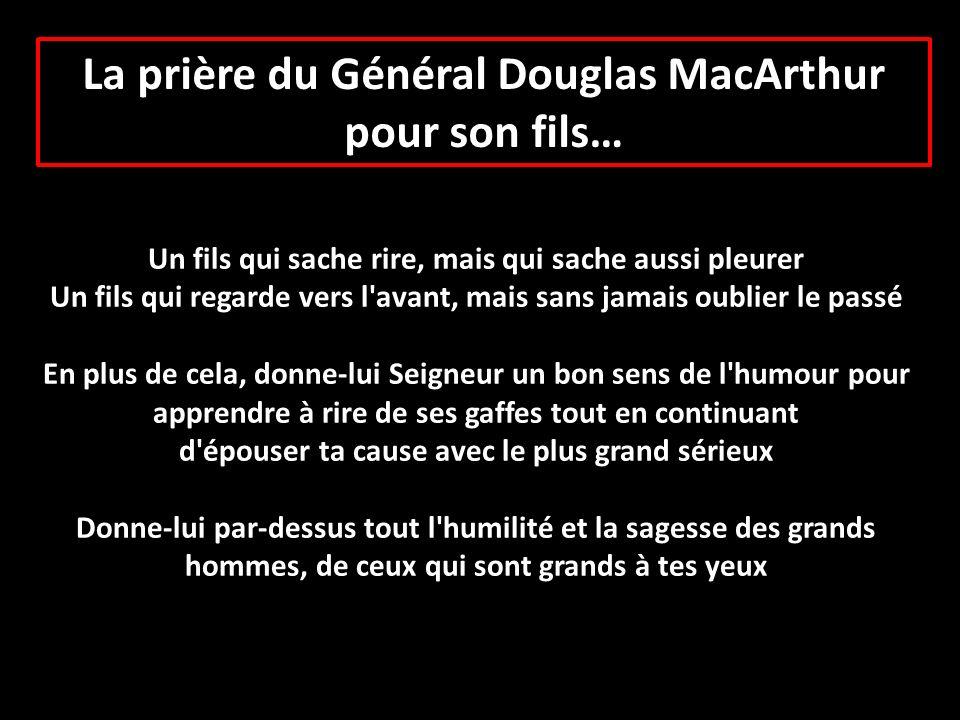 La prière du Général Douglas MacArthur pour son fils… Un fils qui sache rire, mais qui sache aussi pleurer Un fils qui regarde vers l'avant, mais sans