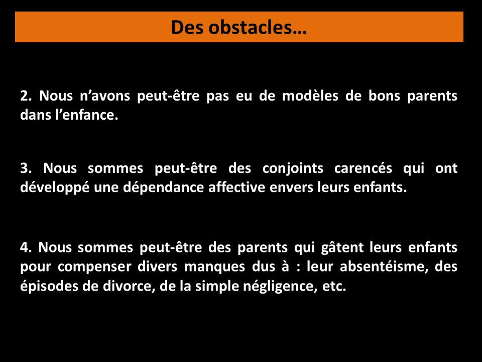 Des obstacles… 2. Nous navons peut-être pas eu de modèles de bons parents dans lenfance. 4. Nous sommes peut-être des parents qui gâtent leurs enfants
