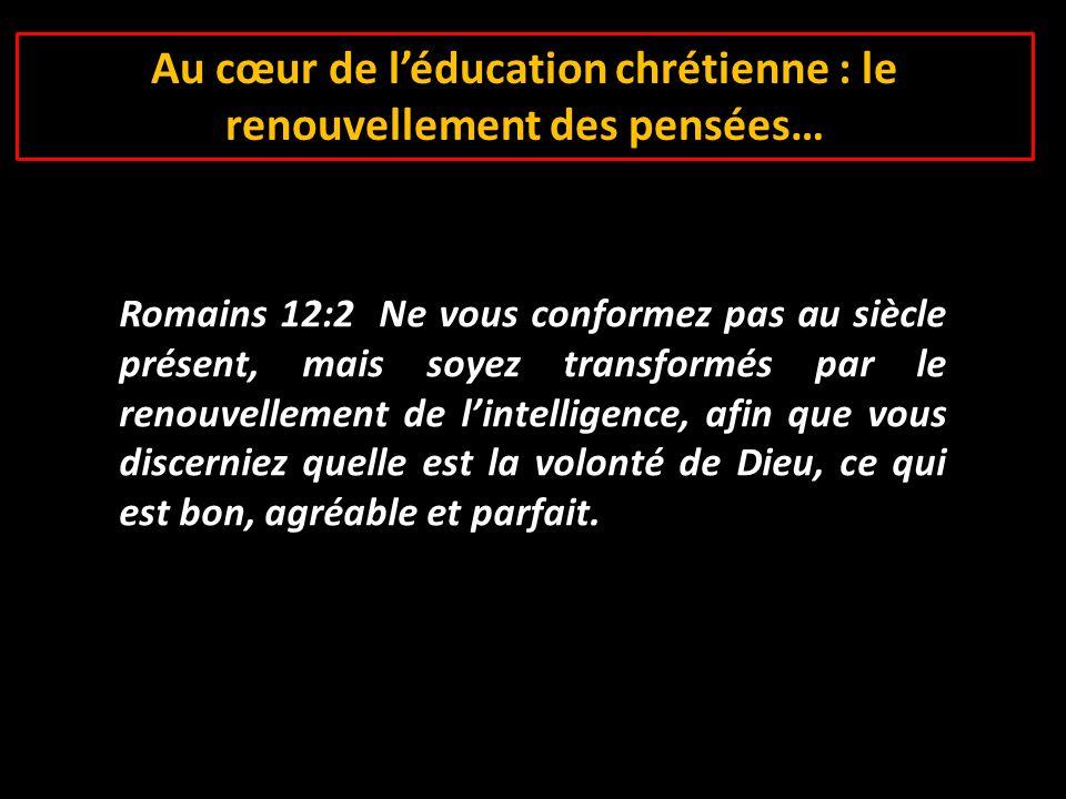 Au cœur de léducation chrétienne : le renouvellement des pensées… Romains 12:2 Ne vous conformez pas au siècle présent, mais soyez transformés par le