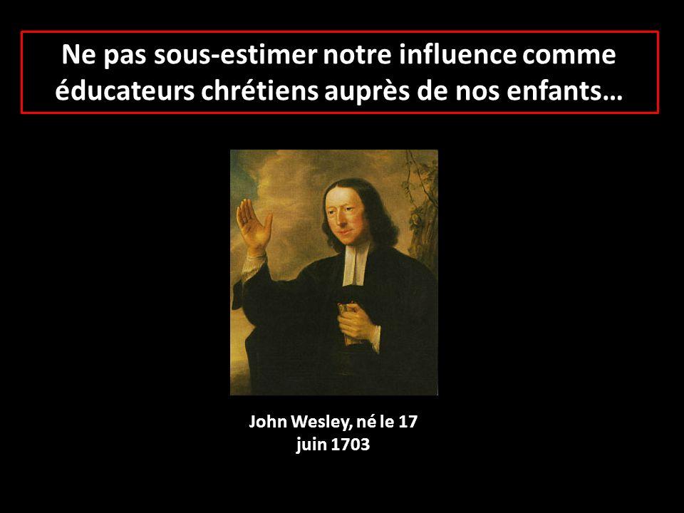 Ne pas sous-estimer notre influence comme éducateurs chrétiens auprès de nos enfants… John Wesley, né le 17 juin 1703