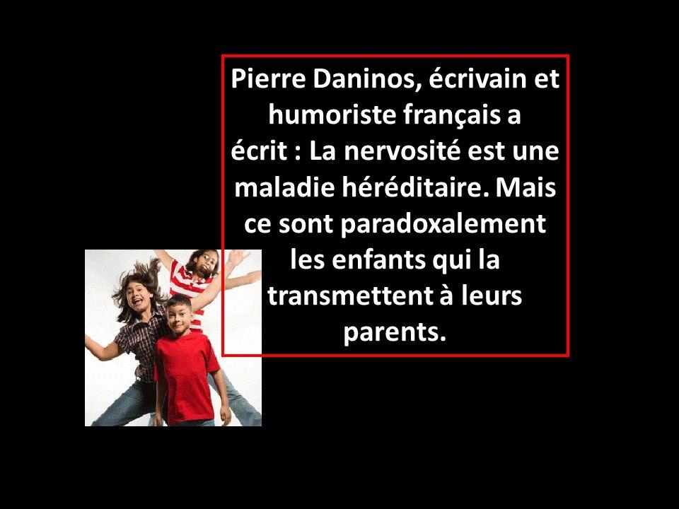 Pierre Daninos, écrivain et humoriste français a écrit : La nervosité est une maladie héréditaire. Mais ce sont paradoxalement les enfants qui la tran