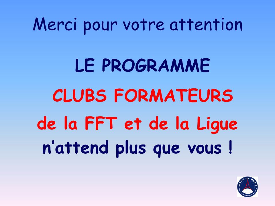 Merci pour votre attention LE PROGRAMME CLUBS FORMATEURS de la FFT et de la Ligue nattend plus que vous !