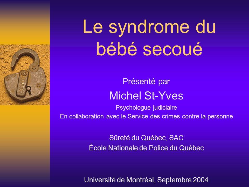 Le syndrome du bébé secoué Présenté par Michel St-Yves Psychologue judiciaire En collaboration avec le Service des crimes contre la personne Sûreté du