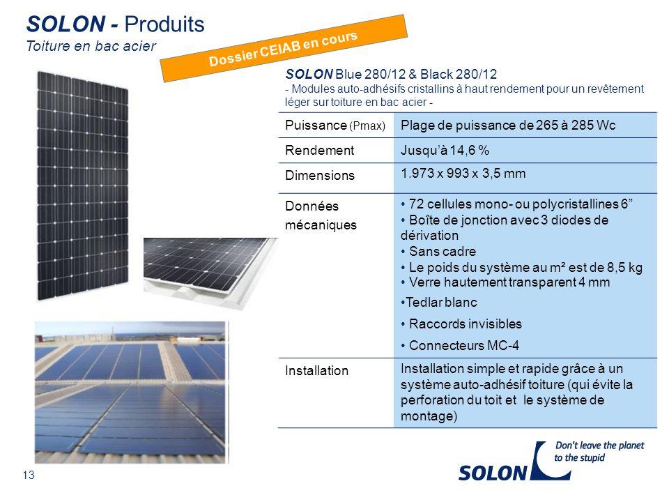 13 SOLON Blue 280/12 & Black 280/12 - Modules auto-adhésifs cristallins à haut rendement pour un revêtement léger sur toiture en bac acier - Puissance (Pmax) Plage de puissance de 265 à 285 Wc RendementJusquà 14,6 % Dimensions 1.973 x 993 x 3,5 mm Données mécaniques 72 cellules mono- ou polycristallines 6 Boîte de jonction avec 3 diodes de dérivation Sans cadre Le poids du système au m² est de 8,5 kg Verre hautement transparent 4 mm Tedlar blanc Raccords invisibles Connecteurs MC-4 Installation Installation simple et rapide grâce à un système auto-adhésif toiture (qui évite la perforation du toit et le système de montage) SOLON - Produits Toiture en bac acier Dossier CEIAB en cours