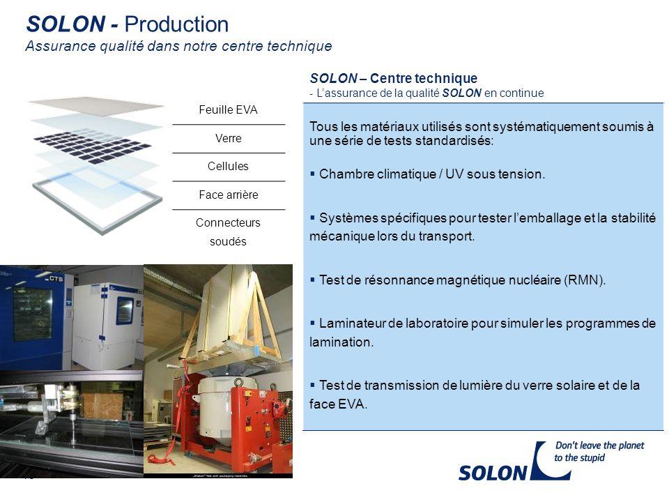 18 SOLON - Production Assurance qualité dans notre centre technique SOLON – Centre technique - Lassurance de la qualité SOLON en continue Tous les matériaux utilisés sont systématiquement soumis à une série de tests standardisés: Chambre climatique / UV sous tension.