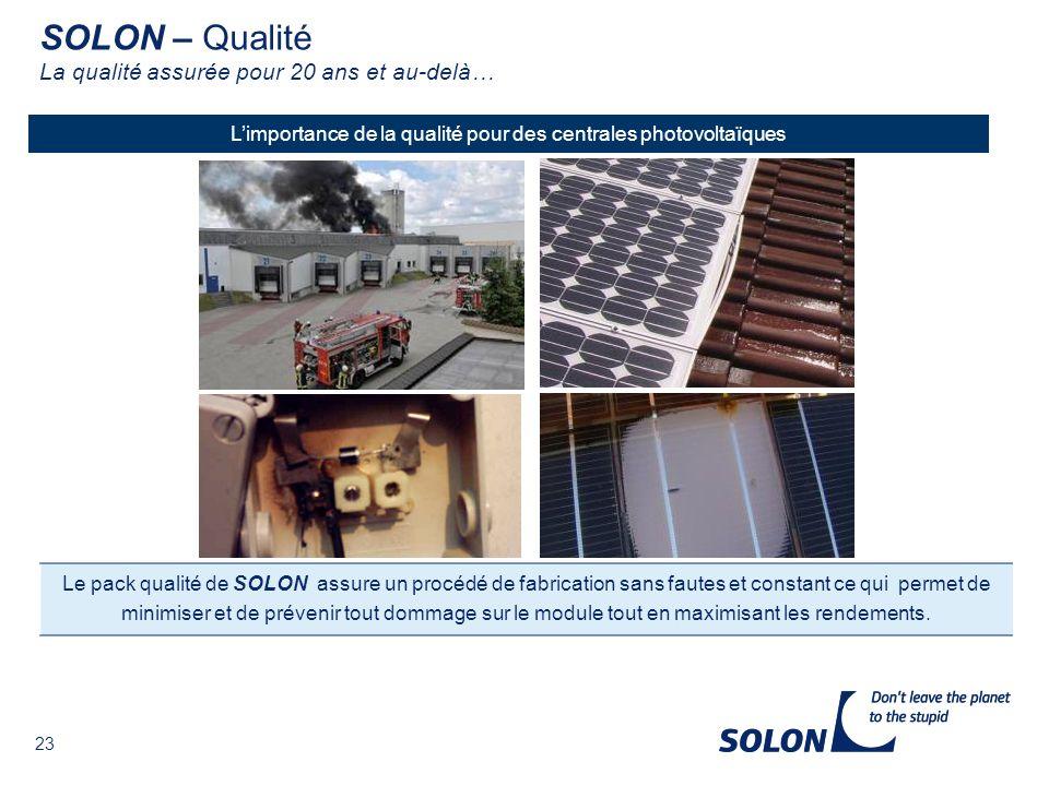23 GlasLaminierungZertifizierung Limportance de la qualité pour des centrales photovoltaïques Le pack qualité de SOLON assure un procédé de fabrication sans fautes et constant ce qui permet de minimiser et de prévenir tout dommage sur le module tout en maximisant les rendements.