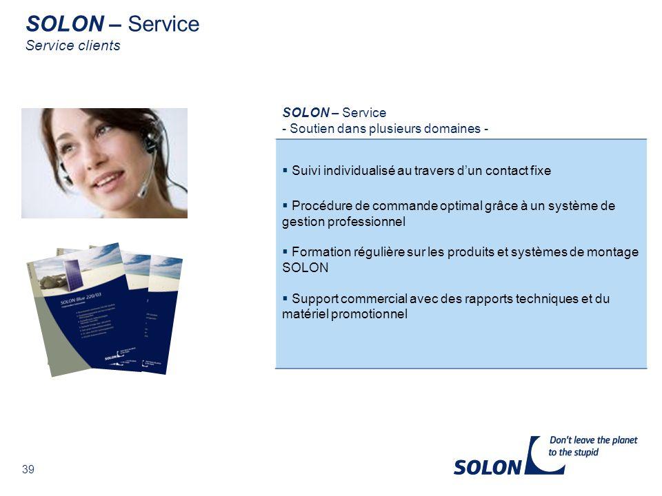 39 SOLON – Service - Soutien dans plusieurs domaines - Suivi individualisé au travers dun contact fixe Procédure de commande optimal grâce à un système de gestion professionnel Formation régulière sur les produits et systèmes de montage SOLON Support commercial avec des rapports techniques et du matériel promotionnel SOLON – Service Service clients