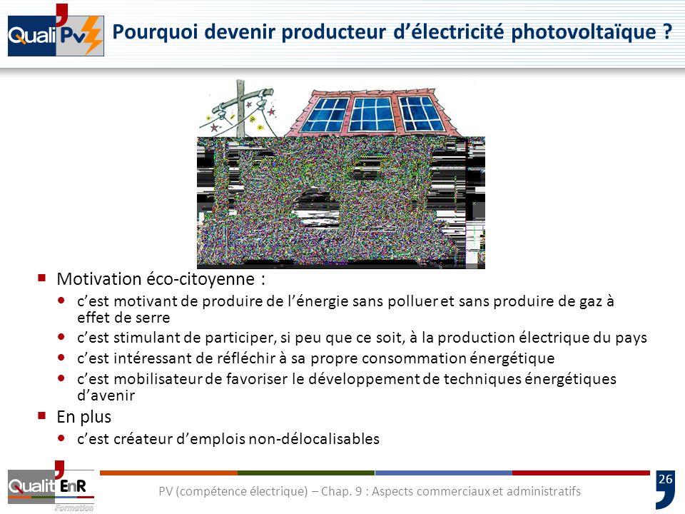 26 PV (compétence électrique) – Chap. 9 : Aspects commerciaux et administratifs Pourquoi devenir producteur délectricité photovoltaïque ? Motivation é