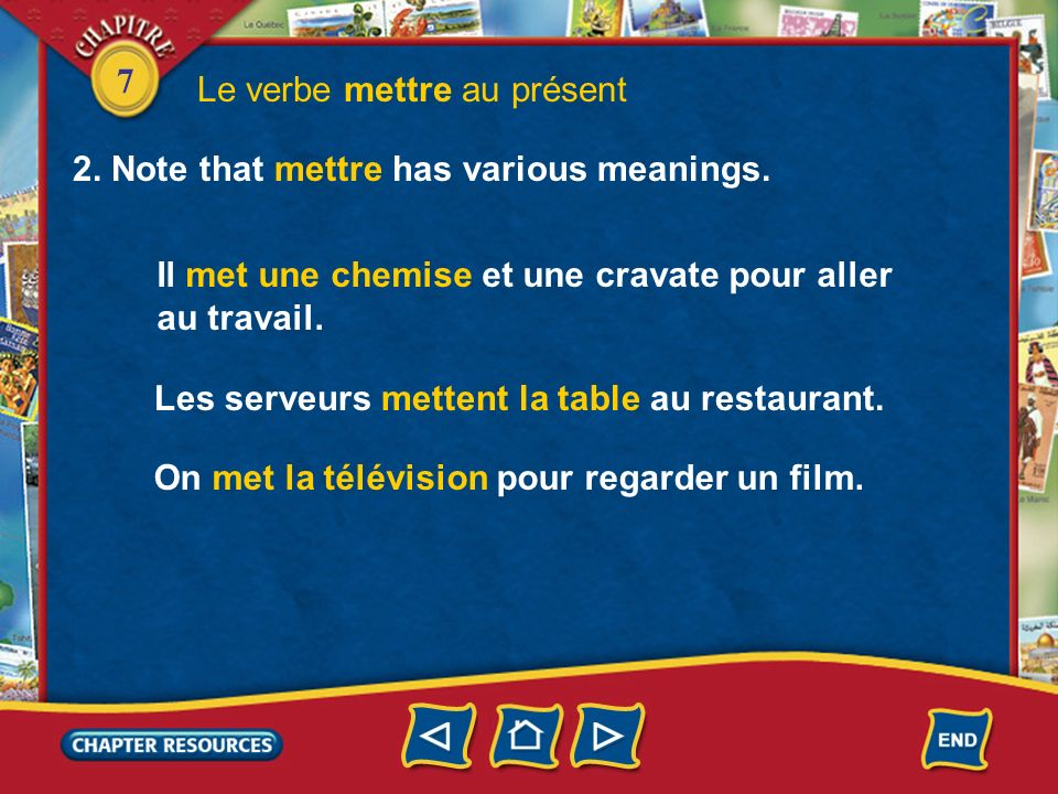7 Le verbe mettre au présent 1.Study the forms of the verb mettre (to put, to put on) in the present tense. je tu il/elle/on METTRE mets met nous ils/