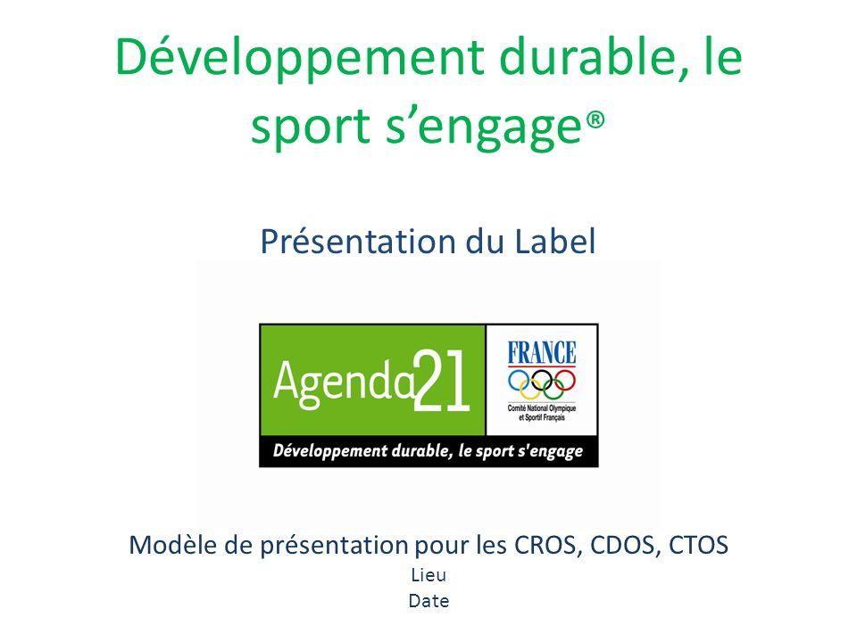 Développement durable, le sport sengage ® Modèle de présentation pour les CROS, CDOS, CTOS Lieu Date Présentation du Label