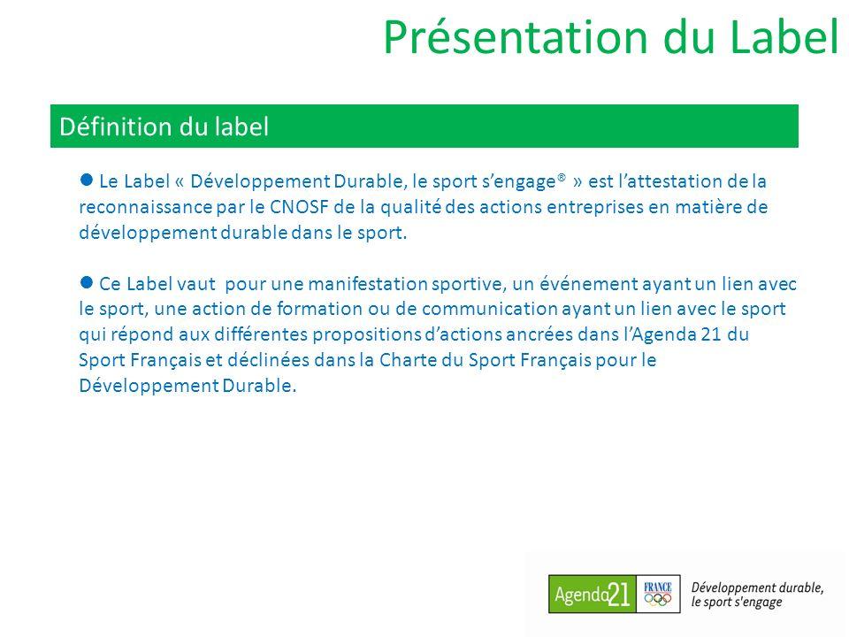 Présentation du Label Définition du label Le Label « Développement Durable, le sport sengage® » est lattestation de la reconnaissance par le CNOSF de la qualité des actions entreprises en matière de développement durable dans le sport.