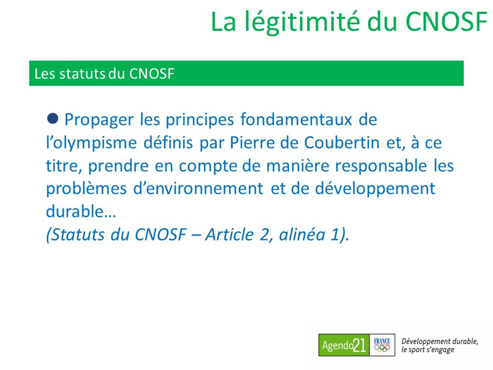 La légitimité du CNOSF Les statuts du CNOSF Propager les principes fondamentaux de lolympisme définis par Pierre de Coubertin et, à ce titre, prendre en compte de manière responsable les problèmes denvironnement et de développement durable… (Statuts du CNOSF – Article 2, alinéa 1).