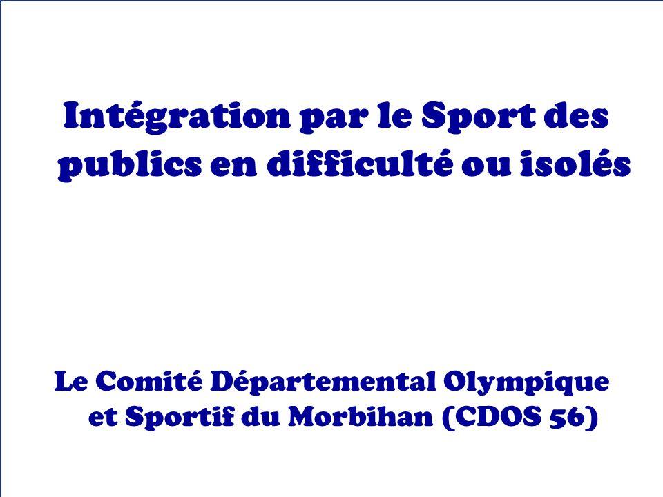 Intégration par le Sport des publics en difficulté ou isolés Le Comité Départemental Olympique et Sportif du Morbihan (CDOS 56)
