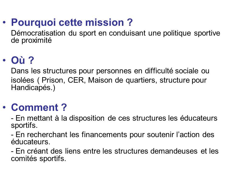 Pourquoi cette mission ? Démocratisation du sport en conduisant une politique sportive de proximité Où ? Dans les structures pour personnes en difficu