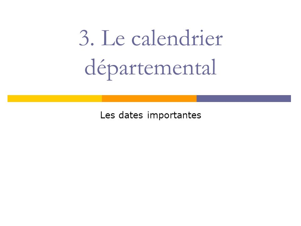 3. Le calendrier départemental Les dates importantes