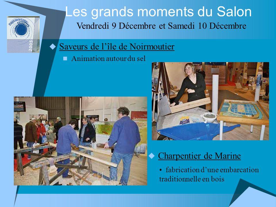 Saveurs de lîle de Noirmoutier Animation autour du sel Les grands moments du Salon Vendredi 9 Décembre et Samedi 10 Décembre Charpentier de Marine fabrication dune embarcation traditionnelle en bois