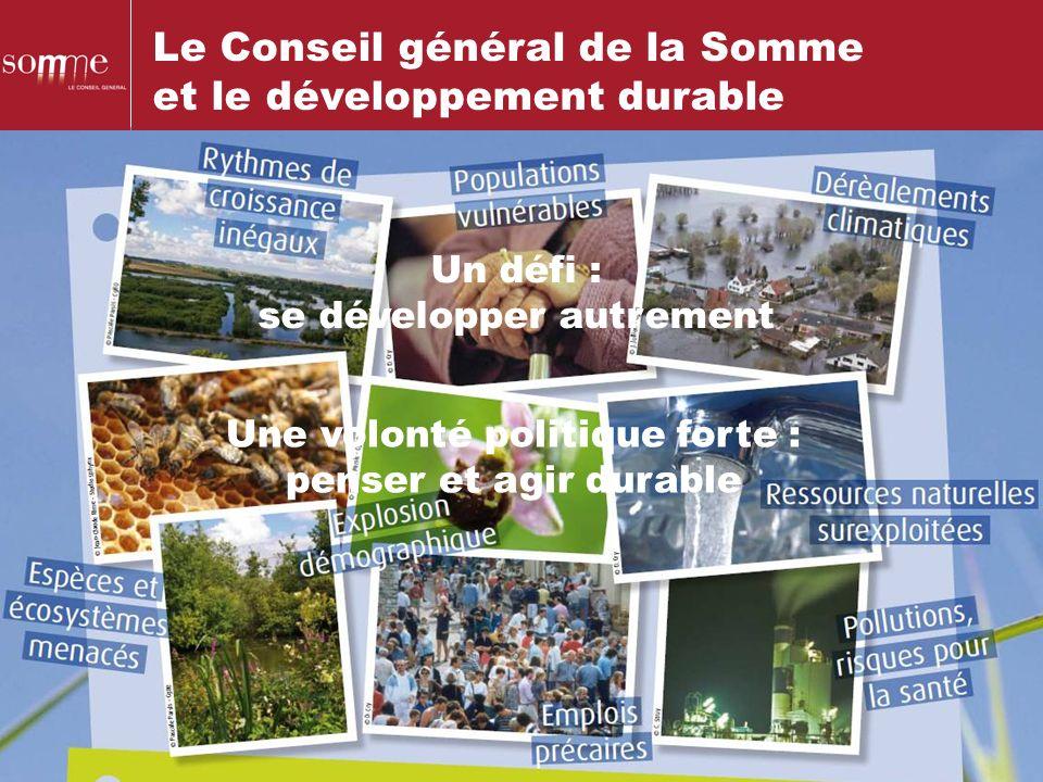 Le Conseil général de la Somme et le développement durable Une volonté politique forte : penser et agir durable Un défi : se développer autrement